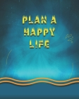 Plan A Happy Life: Define Your Passion, Nurture Your Creativity, and Take Hold of Your Dreams(Life Care Plans from Practicing Life Care P Cover Image