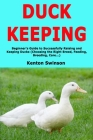 Duck Keeping: Beginner's Guide to Successfully Raising and Keeping Ducks (Choosing the Right Breed, Feeding, Breeding, Care...) Cover Image