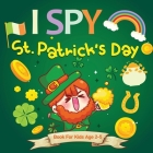 I Spy St. Patrick's Day: A Fun Guessing Game for Ages 2-5, St Patricks Day Interactive Picture Book for Preschoolers & Toddlers (I Spy Books Fo Cover Image