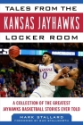 Tales from the Kansas Jayhawks Locker Room: A Collection of the Greatest Jayhawks Basketball Stories Ever Told Cover Image
