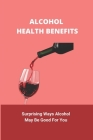 Alcohol Health Benefits: Surprising Ways Alcohol May Be Good For You: Alcohol And Health Statistics Cover Image