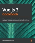Vue.js 3 Cookbook: Discover actionable solutions for building modern web apps with the latest Vue features and TypeScript Cover Image