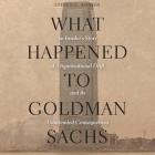 What Happened to Goldman Sachs Lib/E: An Insider's Story of Organizational Drift and Its Unintended Consequences Cover Image