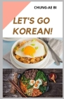 Let's Go Korean!: Ultimate Guide To Simple Homemade Korean Meals(30 Classic And Modern Korean Recipes Ideas For Beginners) Cover Image