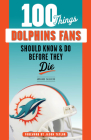 100 Things Dolphins Fans Should Know & Do Before They Die (100 Things...Fans Should Know) Cover Image