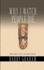 Why I Watch People Die: And Other Futile Explanations Cover Image