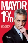 Mayor 1%: Rahm Emanuel and the Rise of Chicago's 99% Cover Image