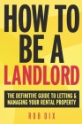 How To Be A Landlord: The Definitive Guide to Letting and Managing Your Rental Property Cover Image