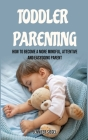 Toddler Parenting: How to Become a More Mindful, Attentive and Easygoing Parent Cover Image