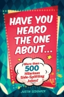 Have You Heard the One About . . .: More Than 500 Side-Splitting Jokes! Cover Image