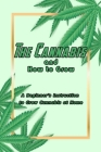 The Cannabis and How to Grow: A Beginner's Instruction to Grow Cannabis at Home: Grow Cannabis at Home Cover Image