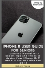 iPhone 11 User Guide for Seniors: Illustrated Manual with Expert Tips and Tricks to Master Your iPhone 11, 11 Pro & 11 Pro Max with the iOS 14 Cover Image