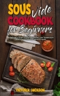 Sous Vide Cookbook for Beginners: A Beginner's Guide To Effortless Perfect Low-Temperature Meals Every Time For Family & Friends Cover Image