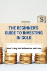 The Beginner's Guide To Investing In Gold: How To Buy Gold Bullion Bars And Coins: What To Know Before Buying Gold Coins Cover Image