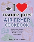 The I Love Trader Joe's Air Fryer Cookbook: 150 Delicious Recipes Using Foods from the World's Greatest Grocery Store (Unofficial Trader Joe's Cookbooks) Cover Image