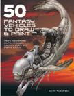50 Fantasy Vehicles to Draw & Paint: Create Awe-Inspiring Crafts for Comics, Computer Games, and Graphic Novels Cover Image