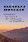 Pleasant Mondays: Habits To Become More Successful & How Small Changes Can Make A Huge Difference: Thriving In The Age Of Chronic Illnes Cover Image
