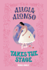Alicia Alonso Takes the Stage (A Good Night Stories for Rebel Girls Chapter Book) Cover Image