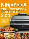 Ninja Foodi Grill Cookbook for Beginners 2020: Quick & Healthy Recipes with Guilt-Free Fried Food to Roast, Bake, Dehydrate Indoor Electric Grill Cover Image