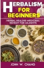 Herbalism For Beginners: Herbal Healing Medicinal Remedy For Ailments Cover Image