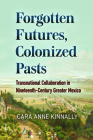 Forgotten Futures, Colonized Pasts: Transnational Collaboration in Nineteenth-Century Greater Mexico Cover Image