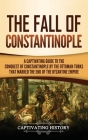 The Fall of Constantinople: A Captivating Guide to the Conquest of Constantinople by the Ottoman Turks that Marked the end of the Byzantine Empire Cover Image