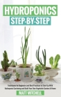 Hydroponics Step-By-Step: Techniques For Beginners And Best Practices To Start Up With Hydroponic Gardening And Build Your Own Vegetable Garden Cover Image