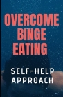 Overcome Binge Eating 2019: Upgraded Self-Help Program to Keep Binging and Overeating Under Control. Cover Image
