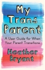 My Trans Parent: A User Guide for When Your Parent Transitions Cover Image