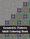 Geometric Pattern Adult Coloring Book: An Adult Geometric Patterns & Designs Coloring Book for Stress Relief and Relaxation Cover Image