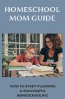 Homeschool Mom Guide: How To Start Planning A Successful Homeschooling: Homeschool Planning Templates Cover Image