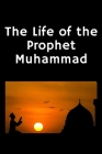 The Life of the Prophet Muhammad: (Peace and blessings of Allah be upon him) Cover Image