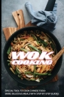 Wok Cooking: Special Tool To Cook Chinese Food, Make Delicious Meals With Step-by-step Guides: Healthy Wok Recipes Cover Image