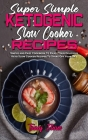 Super Simple Ketogenic Slow Cooker Recipes: Simple and Easy Cookbook To Enjoy Your Delicious Keto Slow Cooker Recipes To Start Off Your Day Cover Image