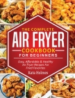 The Complete Air Fryer Cookbook For Beginners: Easy, Affordable And Healthy Air Fryer Recipes For Fried Favorites Cover Image