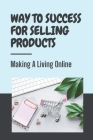 Way To Success For Selling Products Making A Living Online: Key To Sell Products Online Cover Image