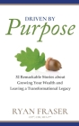 Driven by Purpose: 32 Remarkable Stories about Growing Your Wealth and Leaving a Transformational Legacy Cover Image