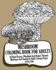 Mushroom Coloring Book For Adults: 30 Hand Drawn, Woodland And Nature Themed Mushrom And Toadstool Adult Coloring Pages Cover Image