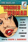The Ages of Wonder Woman: Essays on the Amazon Princess in Changing Times Cover Image