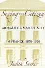Sexing the Citizen: Morality and Masculinity in France, 1870-1920 Cover Image