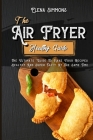 The Air Fryer Healthy Guide: The Ultimate Guide To Make Your Recipes Healthy And Super Tasty At The Same Time Cover Image