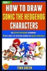 How To Draw Sonic The Hedgehog Characters: The Step By Step Guide To Drawing 10 Cute Sonic The Hedgehog Characters Quickly And Easily (Book 2)! Cover Image