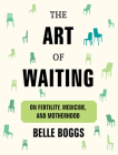 The Art of Waiting: On Fertility, Medicine, and Motherhood Cover Image