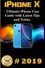iPhone X: 2019 Ultimate iPhone User Guide with Latest Tips and Tricks Cover Image