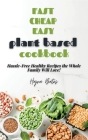 Fast Cheap Easy Plant Based Cookbook: Hassle-Free Healthy Recipes the Whole Family Will Love! Cover Image
