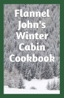 Flannel John's Winter Cabin Cookbook: Holiday Food and Cold Weather Dishes Cover Image