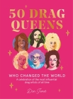 50 Drag Queens Who Changed the World: A Celebration of the Most Influential Drag Artists of All Time Cover Image
