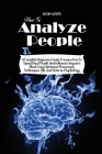 How to Analyze People: A Complete Beginners Guide to Learn How to Speed Read People and Influence Anyone's Mind Using Advanced Persuasion Tec Cover Image