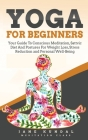 Yoga for Beginners: Your Guide To Conscious Meditation, Sattvic Diet And Postures For Weight Loss, Stress Reduction and Personal Well-Bein Cover Image