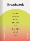 Breathwork: How to Use Your Breath to Change Your Life (Breathing Techniques for Anxiety Relief and Stress, Breath Exercises for Mindfulness and Self-Care) Cover Image